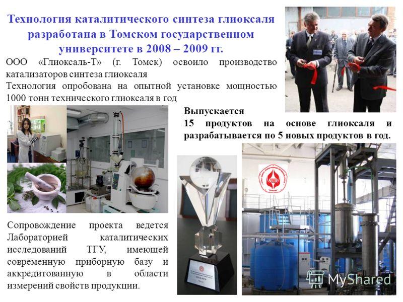Технология каталитического синтеза глиоксаля разработана в Томском государственном университете в 2008 – 2009 гг. ООО «Глиоксаль-Т» (г. Томск) освоило производство катализаторов синтеза глиоксаля Технология опробована на опытной установке мощностью 1