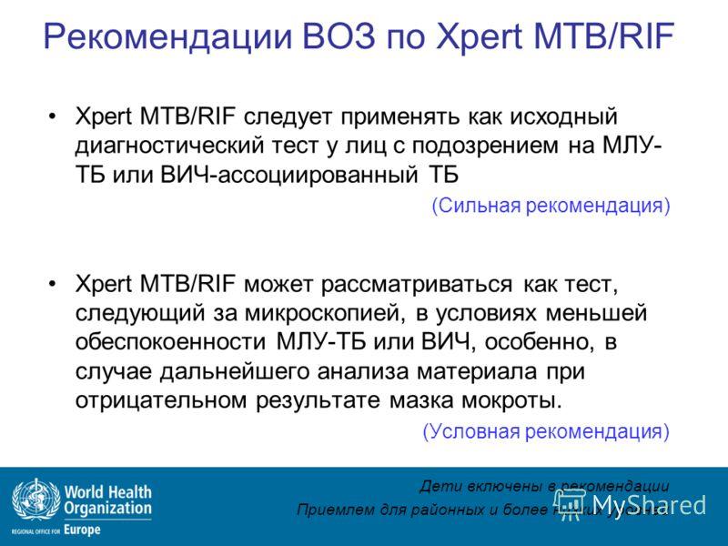 Рекомендации ВОЗ по Xpert MTB/RIF Xpert MTB/RIF следует применять как исходный диагностический тест у лиц с подозрением на МЛУ- ТБ или ВИЧ-ассоциированный ТБ (Сильная рекомендация) Xpert MTB/RIF может рассматриваться как тест, следующий за микроскопи
