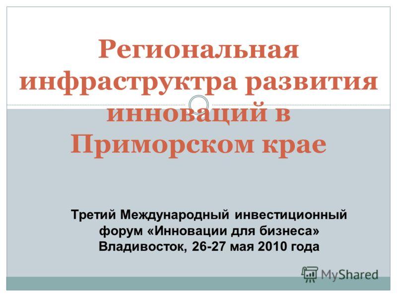 Региональная инфраструктра развития инноваций в Приморском крае Третий Международный инвестиционный форум «Инновации для бизнеса» Владивосток, 26-27 мая 2010 года
