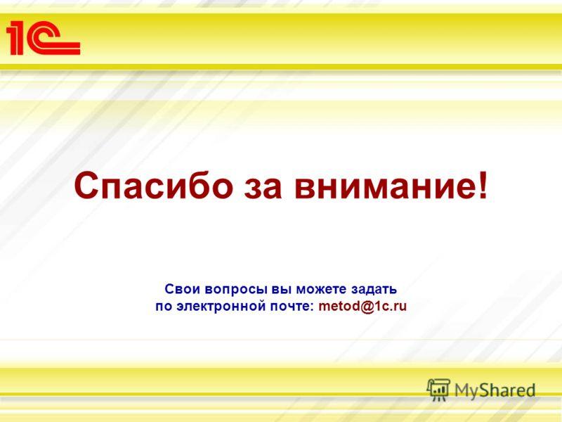Свои вопросы вы можете задать по электронной почте: metod@1c.ru Спасибо за внимание!