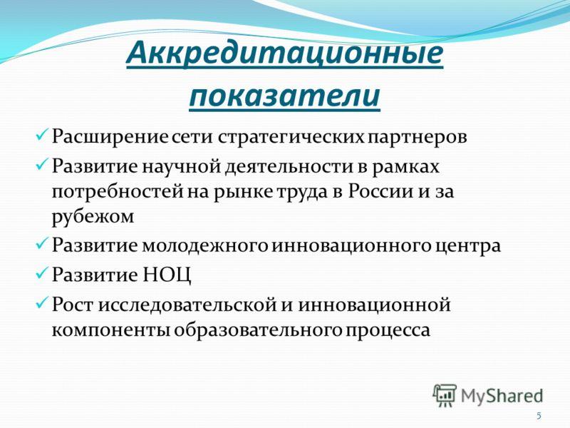 5 Аккредитационные показатели Расширение сети стратегических партнеров Развитие научной деятельности в рамках потребностей на рынке труда в России и за рубежом Развитие молодежного инновационного центра Развитие НОЦ Рост исследовательской и инновацио