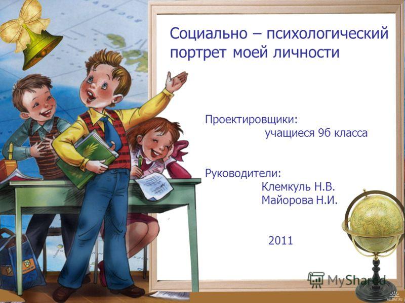 Социально – психологический портрет моей личности Проектировщики: учащиеся 9б класса Руководители: Клемкуль Н.В. Майорова Н.И. 2011