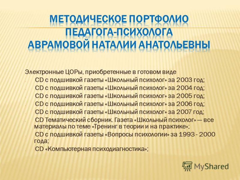 Электронные ЦОРы, приобретенные в готовом виде CD с подшивкой газеты «Школьный психолог» за 2003 год; CD с подшивкой газеты «Школьный психолог» за 2004 год; CD с подшивкой газеты «Школьный психолог» за 2005 год; CD с подшивкой газеты «Школьный психол
