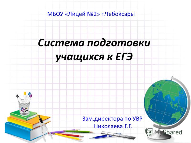 Система подготовки учащихся к ЕГЭ Зам.директора по УВР Николаева Г.Г. МБОУ «Лицей 2» г.Чебоксары