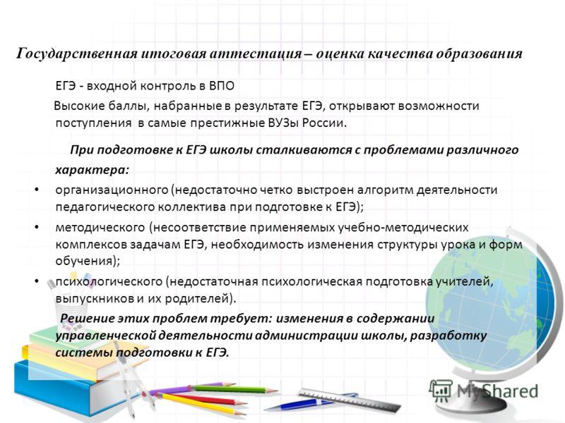 Государственная итоговая аттестация – оценка качества образования ЕГЭ - входной контроль в ВПО Высокие баллы, набранные в результате ЕГЭ, открывают возможности поступления в самые престижные ВУЗы России. При подготовке к ЕГЭ школы сталкиваются с проб