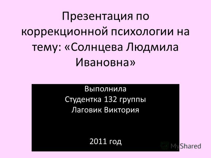 Презентация по коррекционной психологии на тему: «Солнцева Людмила Ивановна» Выполнила Студентка 132 группы Лаговик Виктория 2011 год