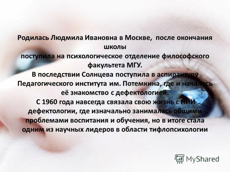 Родилась Людмила Ивановна в Москве, после окончания школы поступила на психологическое отделение философского факультета МГУ. В последствии Солнцева поступила в аспирантуру Педагогического института им. Потемкина, где и началось её знакомство с дефек