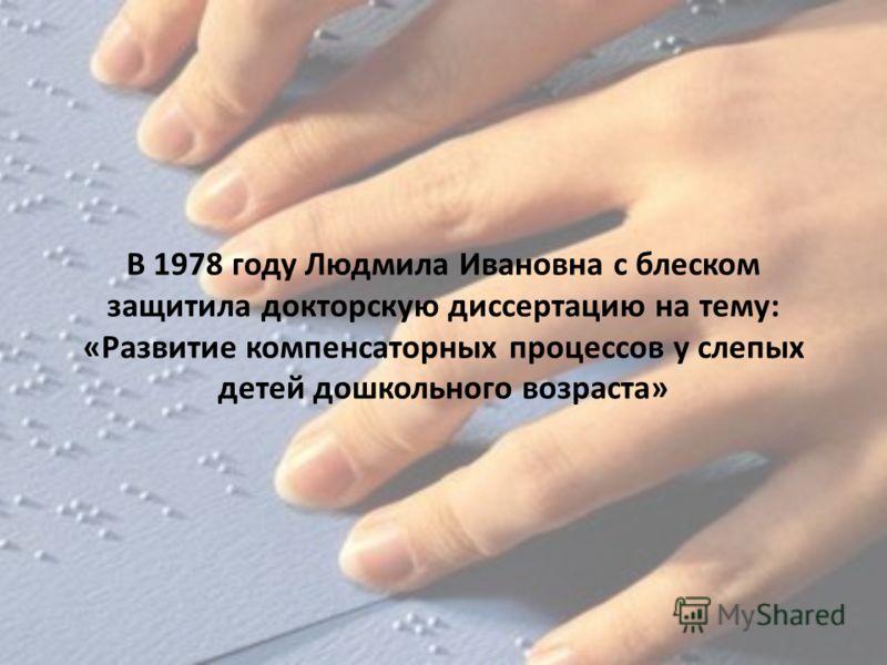 В 1978 году Людмила Ивановна с блеском защитила докторскую диссертацию на тему: «Развитие компенсаторных процессов у слепых детей дошкольного возраста»
