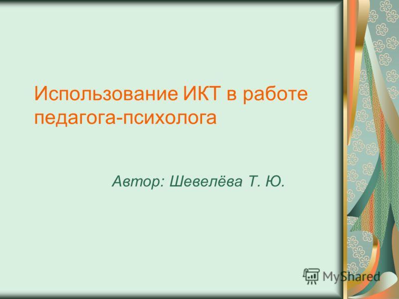 Использование ИКТ в работе педагога-психолога Автор: Шевелёва Т. Ю.