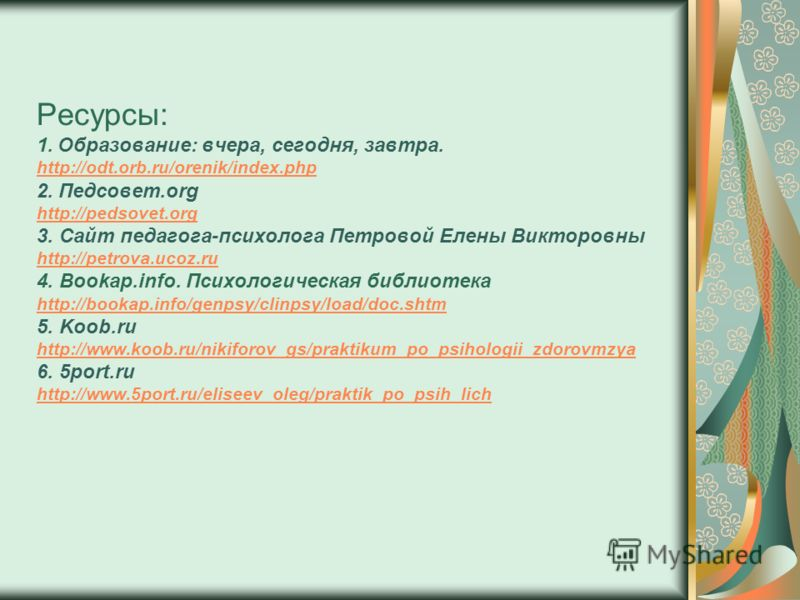 Ресурсы: 1. Образование: вчера, сегодня, завтра. http://odt.orb.ru/orenik/index.php 2. Педсовет.org http://pedsovet.org 3. Сайт педагога-психолога Петровой Елены Викторовны http://petrova.ucoz.ru 4. Bookap.info. Психологическая библиотека http://book