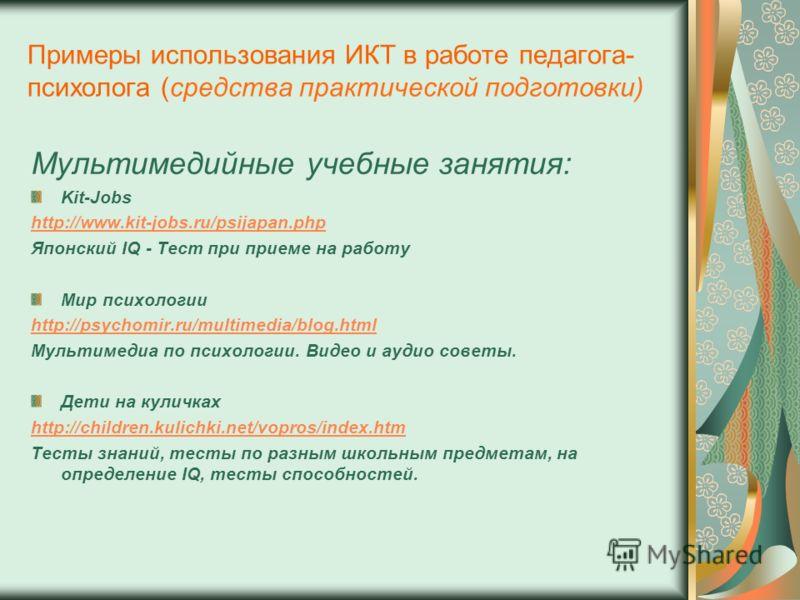 Примеры использования ИКТ в работе педагога- психолога (средства практической подготовки) Мультимедийные учебные занятия: Kit-Jobs http://www.kit-jobs.ru/psijapan.php Японский IQ - Тест при приеме на работу Мир психологии http://psychomir.ru/multimed