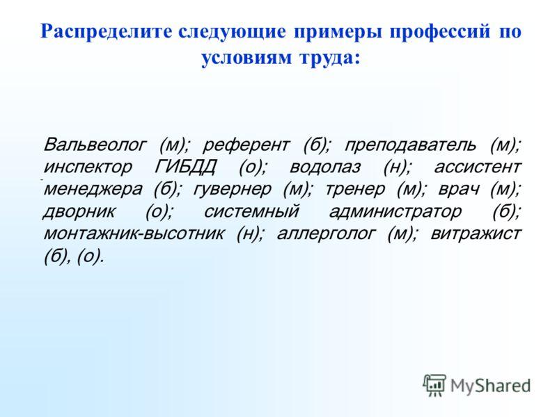 Распределите следующие примеры профессий по условиям труда: Вальвеолог (м); референт (б); преподаватель (м); инспектор ГИБДД (о); водолаз (н); ассистент менеджера (б); гувернер (м); тренер (м); врач (м); дворник (о); системный администратор (б); монт