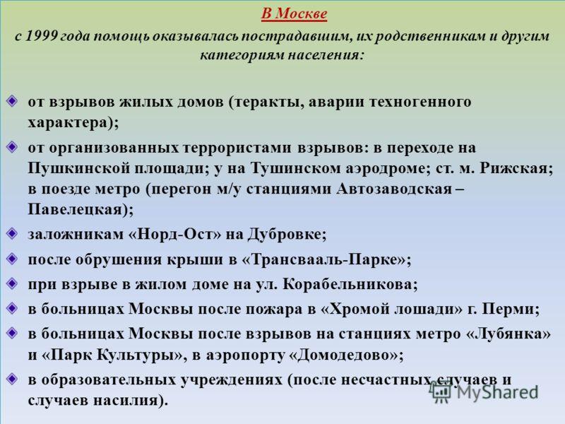 В Москве с 1999 года помощь оказывалась пострадавшим, их родственникам и другим категориям населения: от взрывов жилых домов (теракты, аварии техногенного характера); от организованных террористами взрывов: в переходе на Пушкинской площади; у на Туши