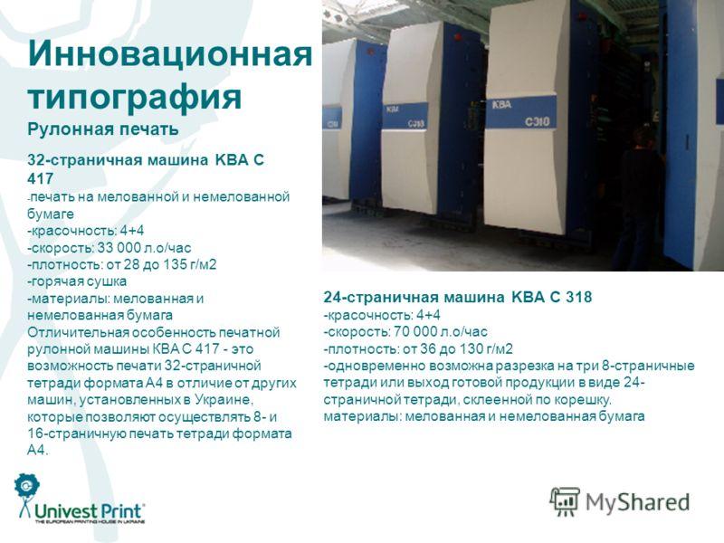 Инновационная типография Рулонная печать 32-страничная машина KBA C 417 - печать на мелованной и немелованной бумаге -красочность: 4+4 -скорость: 33 000 л.о/час -плотность: от 28 до 135 г/м 2 -горячая сушка -материалы: мелованная и немелованная бумаг