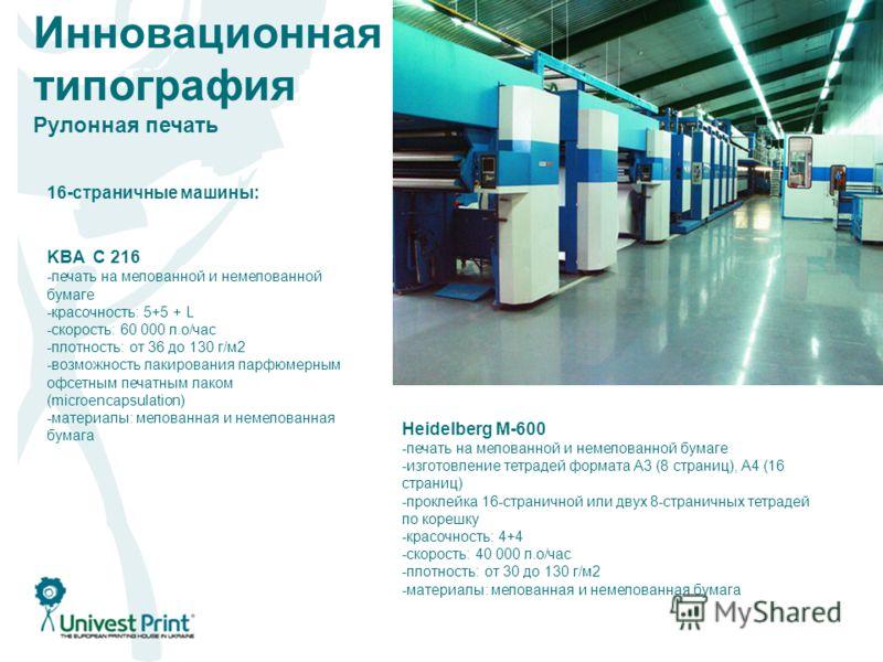 Инновационная типография Рулонная печать 16-страничные машины: KBA C 216 -печать на мелованной и немелованной бумаге -красочность: 5+5 + L -скорость: 60 000 л.о/час -плотность: от 36 до 130 г/м 2 -возможность лакирования парфюмерным офсетным печатным