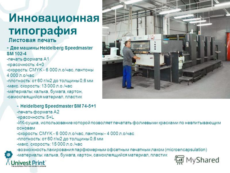Инновационная типография Листовая печать - Две машины Heidelberg Speedmaster SM 102-4 -печать формата А1 -красочность: 4+0 -скорость: CMYK - 6 000 л.о/час, понтоны 4 000 л.о/час -плотность: от 60 г/м 2 до толщины 0,6 мм -макс. скорость: 13 000 л.о./ч
