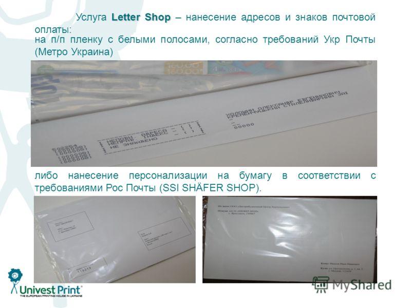 Letter Shop Услуга Letter Shop – нанесение адресов и знаков почтовой оплаты: либо нанесение персонализации на бумагу в соответствии с требованиями Рос Почты (SSI SHÄFER SHOP). на п/п пленку с белыми полосами, согласно требований Укр Почты (Метро Укра