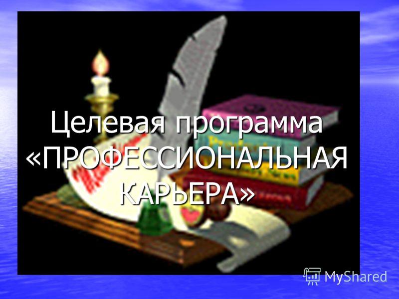 Целевая программа «ПРОФЕССИОНАЛЬНАЯ КАРЬЕРА»