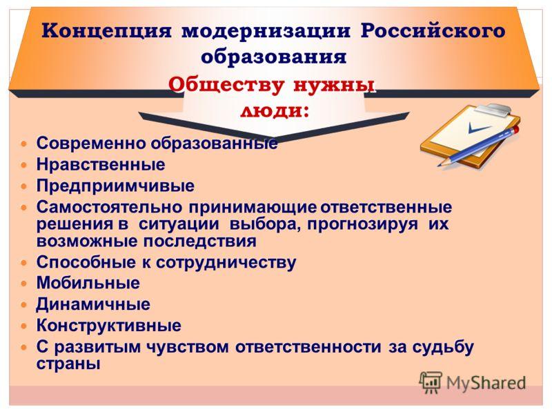 Концепция модернизации Российского образования Современно образованные Нравственные Предприимчивые Самостоятельно принимающие ответственные решения в ситуации выбора, прогнозируя их возможные последствия Способные к сотрудничеству Мобильные Динамичны