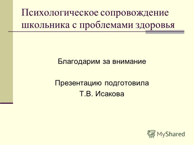 Психологическое сопровождение школьника с проблемами здоровья Благодарим за внимание Презентацию подготовила Т.В. Исакова
