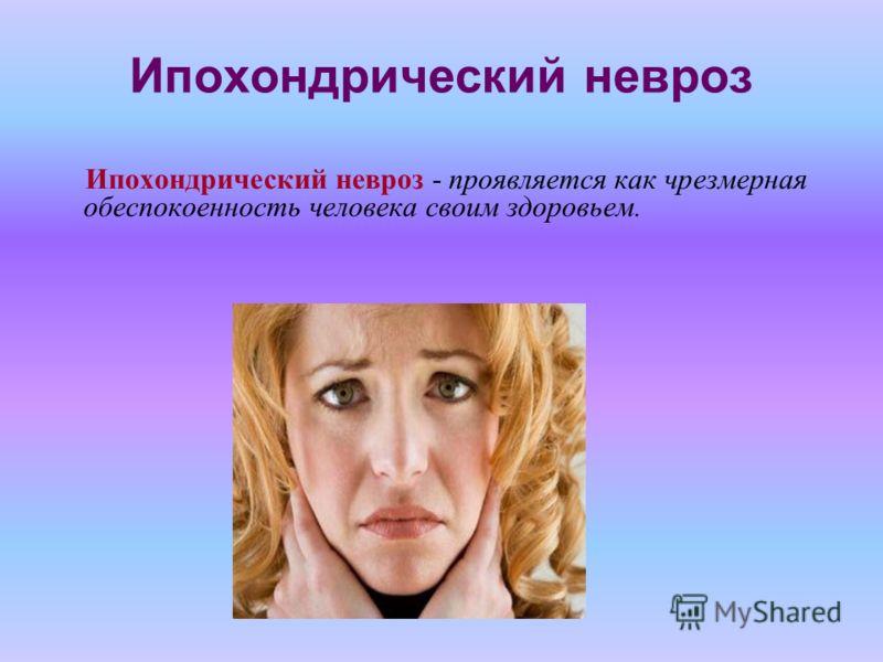 Ипохондрический невроз Ипохондрический невроз - проявляется как чрезмерная обеспокоенность человека своим здоровьем.