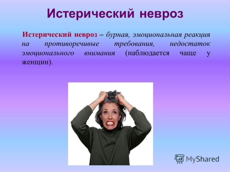 Истерический невроз Истерический невроз – бурная, эмоциональная реакция на противоречивые требования, недостаток эмоционального внимания (наблюдается чаще у женщин).