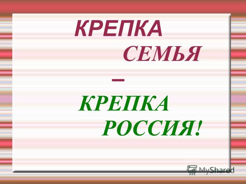 КРЕПКА СЕМЬЯ – КРЕПКА РОССИЯ!