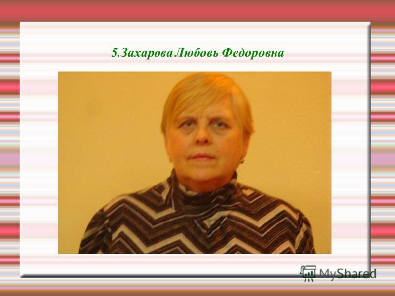 5.Захарова Любовь Федоровна