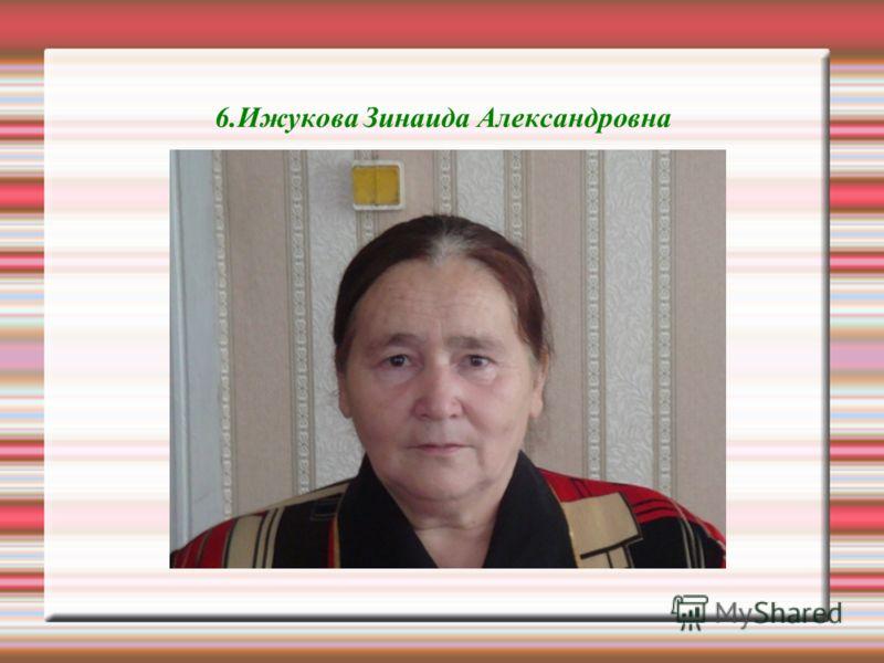 6.Ижукова Зинаида Александровна