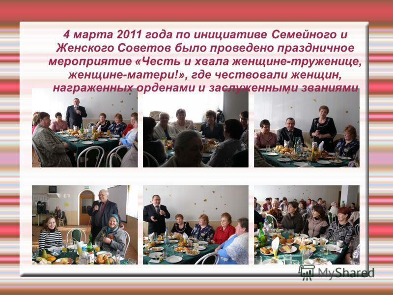 4 марта 2011 года по инициативе Семейного и Женского Советов было проведено праздничное мероприятие «Честь и хвала женщине-труженице, женщине-матери!», где чествовали женщин, награженных орденами и заслуженными званиями