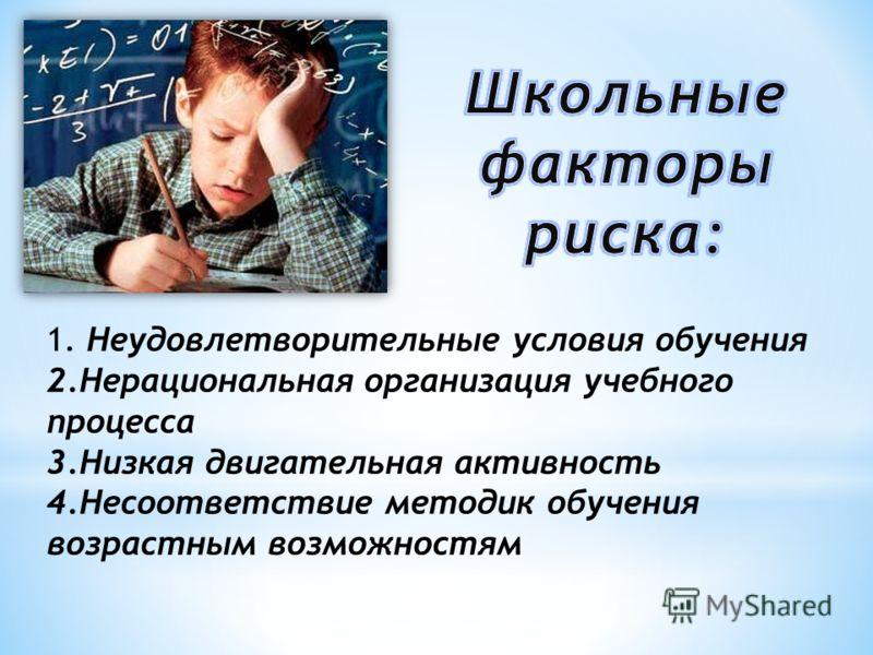 1. Неудовлетворительные условия обучения 2.Нерациональная организация учебного процесса 3.Низкая двигательная активность 4.Несоответствие методик обучения возрастным возможностям