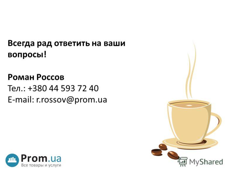 Всегда рад ответить на ваши вопросы! Роман Россов Тел.: +380 44 593 72 40 E-mail: r.rossov@prom.ua