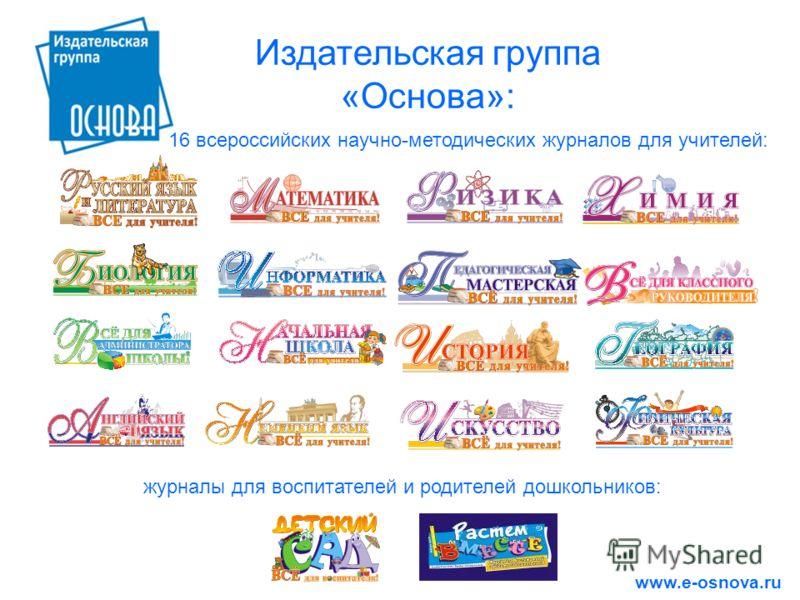 Издательская группа «Основа»: 16 всероссийских научно-методических журналов для учителей: www.e-osnova.ru журналы для воспитателей и родителей дошкольников: