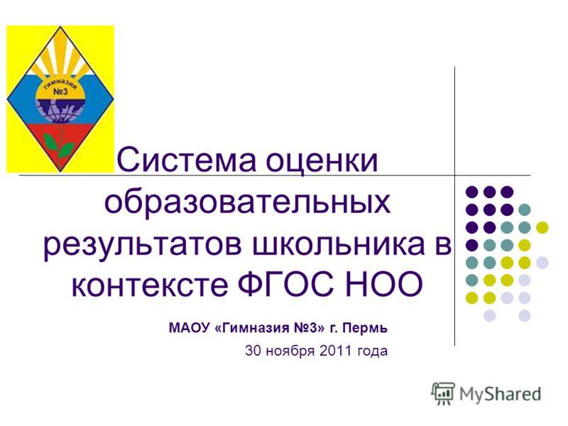 Система оценки образовательных результатов школьника в контексте ФГОС НОО 30 ноября 2011 года МАОУ «Гимназия 3» г. Пермь