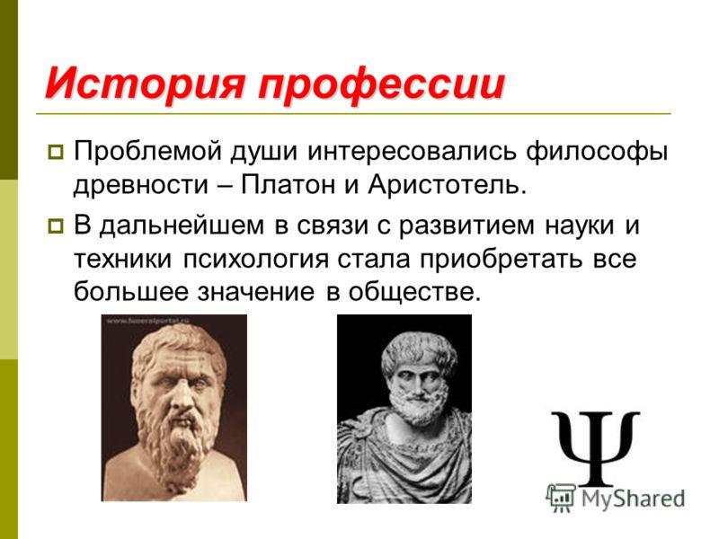 История профессии Проблемой души интересовались философы древности – Платон и Аристотель. В дальнейшем в связи с развитием науки и техники психология стала приобретать все большее значение в обществе.