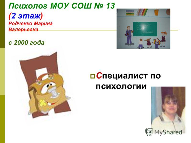 Психолог МОУ СОШ 13 (2 этаж) Родченко Марина Валерьевна с 2000 года Специалист по психологии