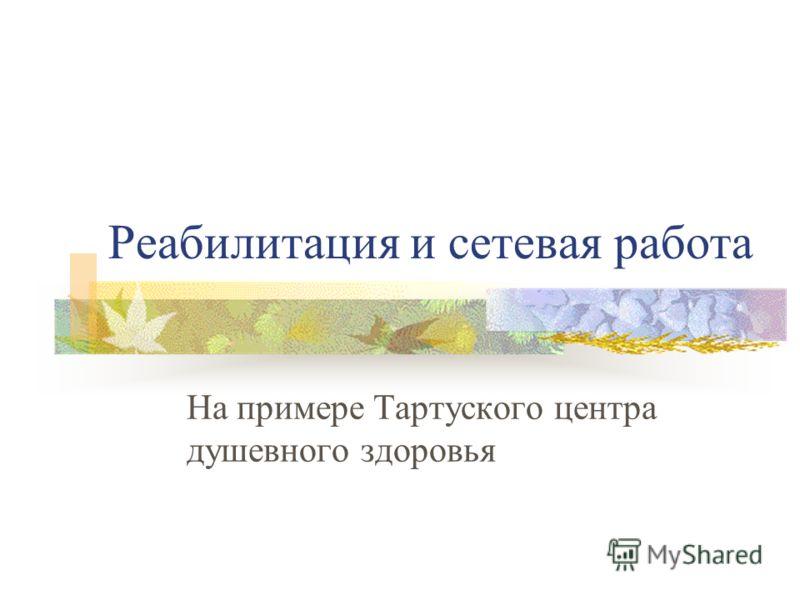 Реабилитация и сетевая работа На примере Тартуского центра душевного здоровья
