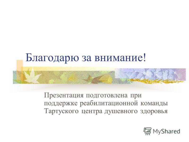 Благодарю за внимание! Презентация подготовлена при поддержке реабилитационной команды Тартуского центра душевного здоровья