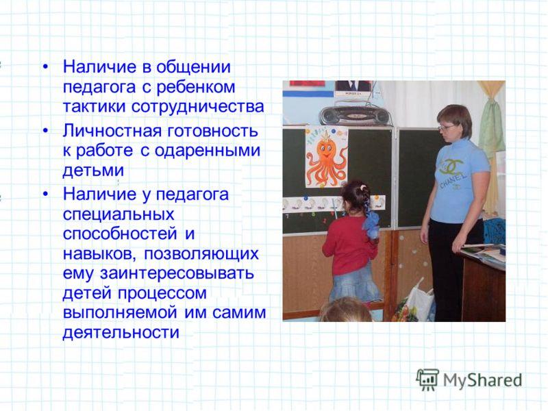 Наличие в общении педагога с ребенком тактики сотрудничества Личностная готовность к работе с одаренными детьми Наличие у педагога специальных способностей и навыков, позволяющих ему заинтересовывать детей процессом выполняемой им самим деятельности