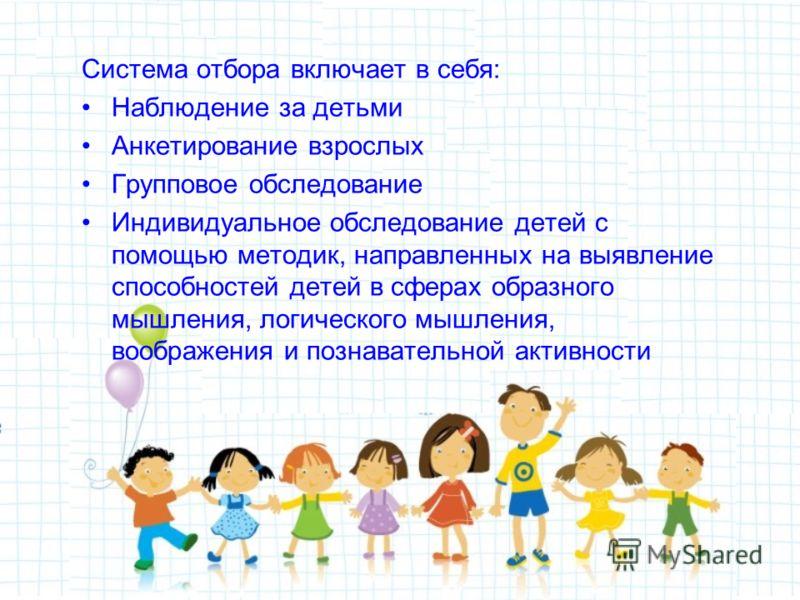 Система отбора включает в себя: Наблюдение за детьми Анкетирование взрослых Групповое обследование Индивидуальное обследование детей с помощью методик, направленных на выявление способностей детей в сферах образного мышления, логического мышления, во