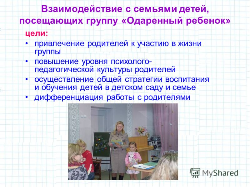 Взаимодействие с семьями детей, посещающих группу «Одаренный ребенок» цели: привлечение родителей к участию в жизни группы повышение уровня психолого- педагогической культуры родителей осуществление общей стратегии воспитания и обучения детей в детск