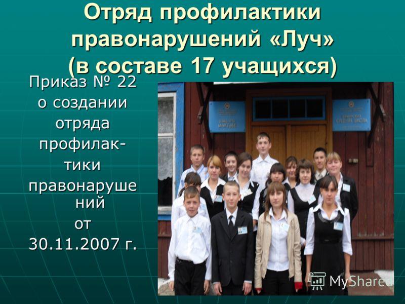 Отряд профилактики правонарушений «Луч» (в составе 17 учащихся) Приказ 22 о создании отрядапрофилак-тики правонаруше ний от 30.11.2007 г.