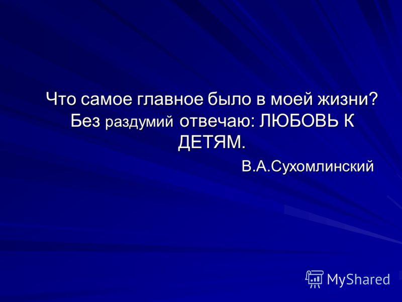 Что самое главное было в моей жизни? Без раздумий отвечаю: ЛЮБОВЬ К ДЕТЯМ. В.А.Сухомлинский
