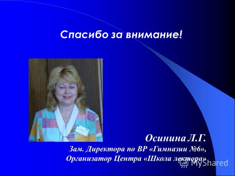 Спасибо за внимание! Осинина Л.Г. Зам. Директора по ВР «Гимназии 6», Организатор Центра «Школа лектора»
