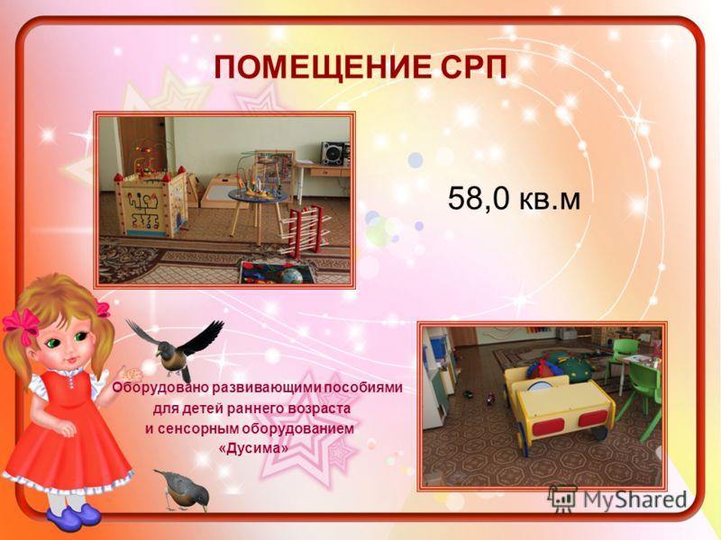 ПОМЕЩЕНИЕ СРП Оборудовано развивающими пособиями для детей раннего возраста и сенсорным оборудованием «Дусима» 58,0 кв.м