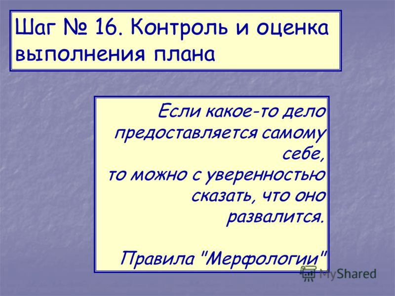 Шаг 16. Контроль и оценка выполнения плана Если какое-то дело предоставляется самому себе, то можно с уверенностью сказать, что оно развалится. Правила Мерфологии