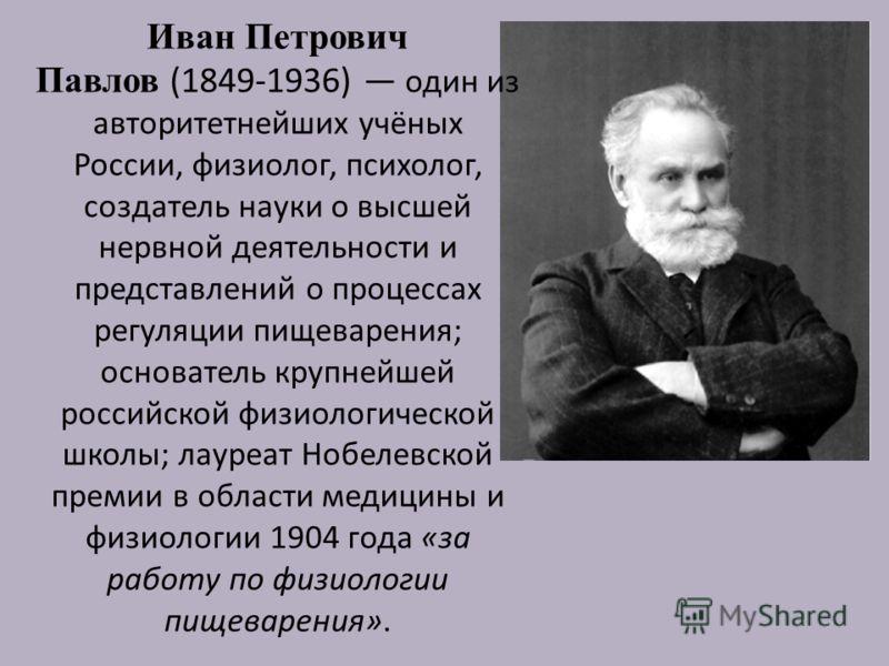 Иван Петрович Павлов (1849-1936) один из авторитетнейших учёных России, физиолог, психолог, создатель науки о высшей нервной деятельности и представлений о процессах регуляции пищеварения; основатель крупнейшей российской физиологической школы; лауре