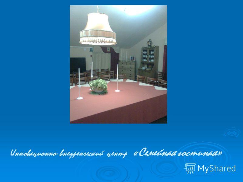 Инновационно- внедренческий центр «Семейная гостиная»