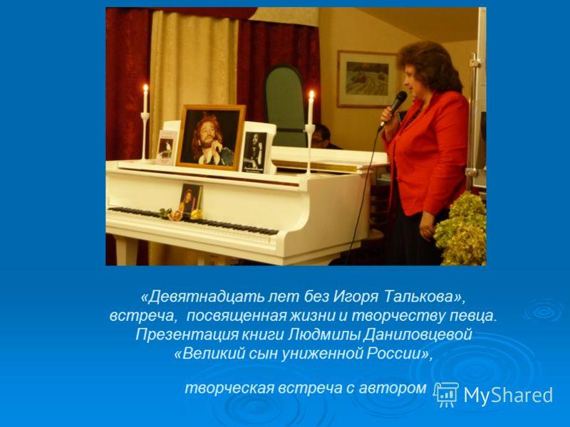 «Девятнадцать лет без Игоря Талькова», встреча, посвященная жизни и творчеству певца. Презентация книги Людмилы Даниловцевой «Великий сын униженной России», творческая встреча с автором
