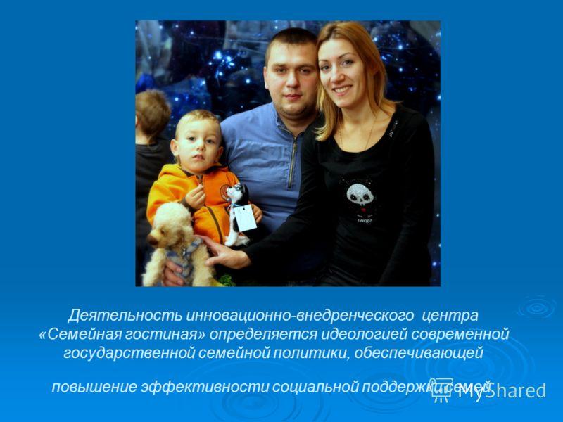 Деятельность инновационно-внедренческого центра «Семейная гостиная» определяется идеологией современной государственной семейной политики, обеспечивающей повышение эффективности социальной поддержки семей.